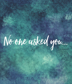 Poster: No one asked you...