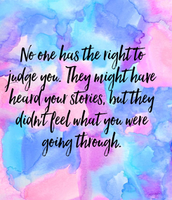Poster: No one has the right to judge you. They might have heard your stories, but they didn't feel what you were going through.