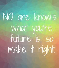 Poster: NO one know's  what you're  future is, so  make it right.