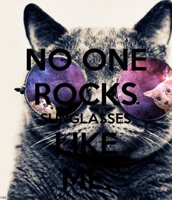 Poster: NO ONE ROCKS SUNGLASSES LIKE ME.