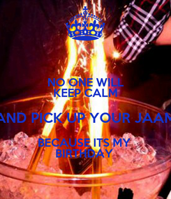 Poster: NO ONE WILL KEEP CALM AND PICK UP YOUR JAAM BECAUSE ITS MY  BIRTHDAY