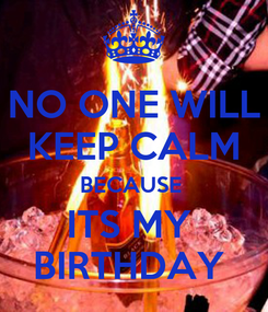 Poster: NO ONE WILL KEEP CALM BECAUSE  ITS MY  BIRTHDAY
