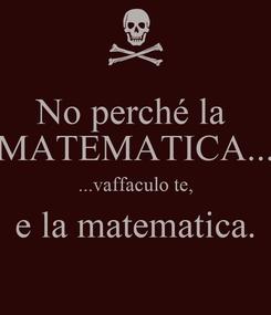 Poster: No perché la  MATEMATICA... ...vaffaculo te, e la matematica.