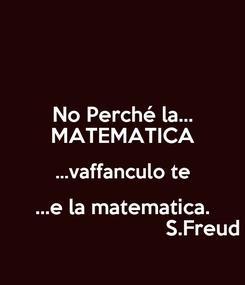 Poster: No Perché la... MATEMATICA ...vaffanculo te ...e la matematica.                             S.Freud