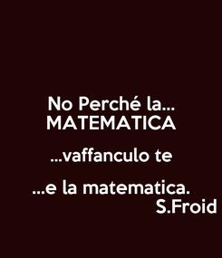 Poster: No Perché la... MATEMATICA ...vaffanculo te ...e la matematica.                              S.Froid