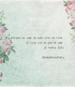 Poster: No porque no veas la vida color de rosa,  el color con la que la veas  es menos bello.    @madamnedmary