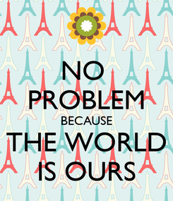 Poster: NO  PROBLEM BECAUSE THE WORLD IS OURS