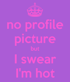 Poster: no profile picture but I swear I'm hot
