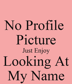 Poster: No Profile  Picture Just Enjoy Looking At My Name
