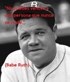 """Poster: """"No puedes vencer a  una persona que nunca se rinde.""""      (Babe Ruth)"""