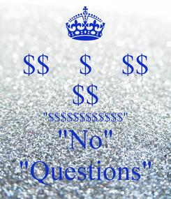 "Poster: $$    $    $$ $$ ""$$$$$$$$$$$$"" ""No"" ""Questions"""