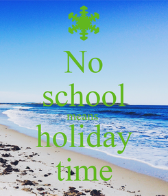 Poster: No school means  holiday time