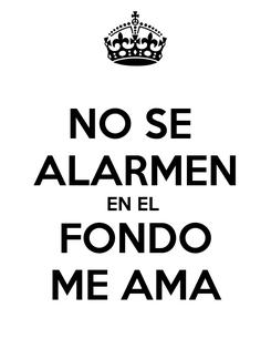 Poster: NO SE  ALARMEN EN EL  FONDO ME AMA