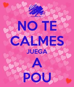 Poster: NO TE CALMES JUEGA A POU
