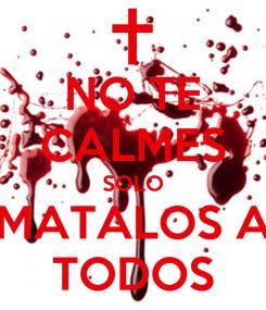 Poster: NO TE CALMES SOLO MATALOS A TODOS