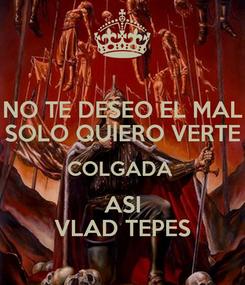 Poster: NO TE DESEO EL MAL SOLO QUIERO VERTE COLGADA  ASI VLAD TEPES