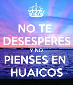 Poster: NO TE  DESESPERES Y NO PIENSES EN  HUAICOS