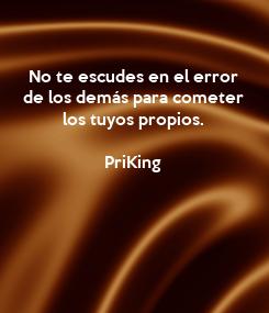 Poster: No te escudes en el error de los demás para cometer los tuyos propios.  PriKing