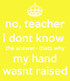 Poster: no, teacher i dont know  the answer- thats why my hand wasnt raised