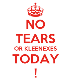 Poster: NO TEARS OR KLEENEXES TODAY !