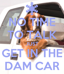 Poster: NO TIME TO TALK JUST GET IN THE DAM CAR