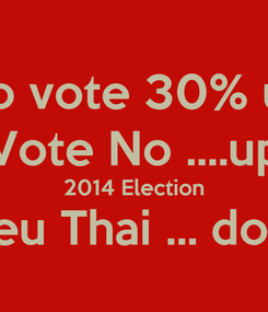 Poster: No vote 30% up Vote No ....up 2014 Election Pheu Thai ... down
