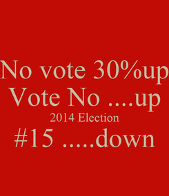 Poster: No vote 30%up Vote No ....up 2014 Election #15 .....down