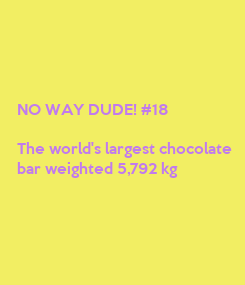 Poster: NO WAY DUDE! #18  The world's largest chocolate bar weighted 5,792 kg