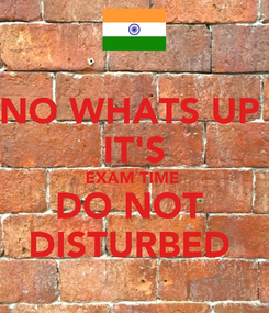 Poster: NO WHATS UP  IT'S EXAM TIME  DO NOT  DISTURBED