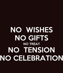 Poster: NO  WISHES NO GIFTS NO TREAT NO  TENSION NO CELEBRATION