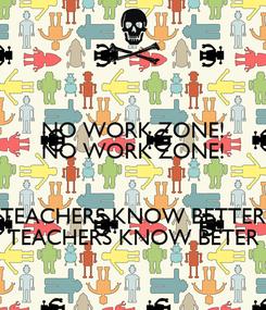 Poster: NO WORK ZONE! NO WORK ZONE!  TEACHERS KNOW BETTER TEACHERS KNOW BETER