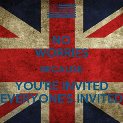 Poster: NO WORRIES BECAUSE YOU'RE INVITED EVERYONE'S INVITED