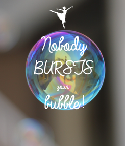 Poster: Nobody  BURSTS your bubble!