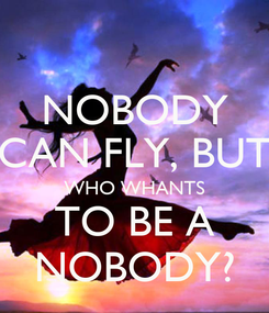Poster: NOBODY CAN FLY, BUT WHO WHANTS TO BE A NOBODY?
