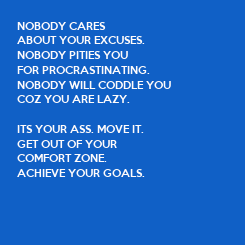 Poster: NOBODY CARES  ABOUT YOUR EXCUSES. NOBODY PITIES YOU  FOR PROCRASTINATING. NOBODY WILL CODDLE YOU  COZ YOU ARE LAZY.  ITS YOUR ASS. MOVE IT. GET OUT OF YOUR  COMFORT ZONE. ACHIEVE YOUR GOALS.