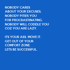 Poster: NOBODY CARES  ABOUT YOUR EXCUSES. NOBODY PITIES YOU  FOR PROCRASTINATING. NOBODY WILL CODDLE YOU  COZ YOU ARE LAZY.  ITS YOUR ASS. MOVE IT. GET OUT OF YOUR  COMFORT ZONE. LETS BE SUCCESSFUL.