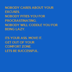 Poster: NOBODY CARES ABOUT YOUR  EXCUSES. NOBODY PITIES YOU FOR  PROCRASTINATING. NOBODY WILL CODDLE YOU FOR BEING LAZY.  ITS YOUR ASS. MOVE IT. GET OUT OF YOUR  COMFORT ZONE. LETS BE SUCCESSFUL.