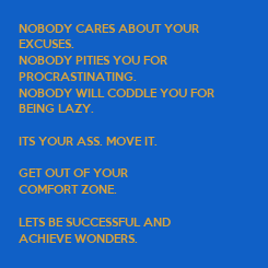 Poster: NOBODY CARES ABOUT YOUR  EXCUSES. NOBODY PITIES YOU FOR  PROCRASTINATING. NOBODY WILL CODDLE YOU FOR BEING LAZY.  ITS YOUR ASS. MOVE IT.  GET OUT OF YOUR  COMFORT ZONE.  LETS BE SUCCESSFUL AND  ACHIEVE WONDERS.