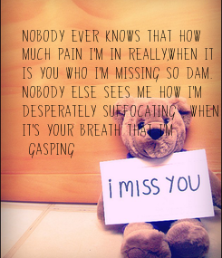 Poster: Nobody ever knows that how  much pain I'm in really,when it is you who I'm missing so dam.  Nobody else sees me how I'm  desperately suffocating , when  it's your breath