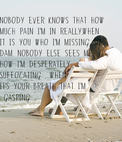 Poster: Nobody ever knows that how  much pain I'm in really,when  it is you who I'm missing so dam. Nobody else sees me   how I'm desperately  suffocating , when  it's your
