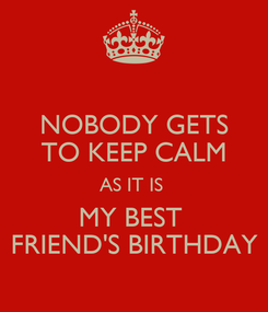 Poster: NOBODY GETS TO KEEP CALM AS IT IS  MY BEST  FRIEND'S BIRTHDAY