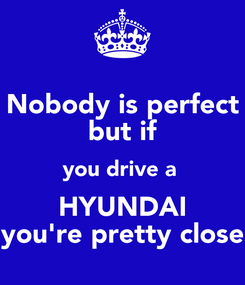 Poster: Nobody is perfect but if you drive a  HYUNDAI you're pretty close