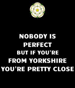 Poster: NOBODY IS PERFECT BUT IF YOU'RE FROM YORKSHIRE YOU'RE PRETTY CLOSE