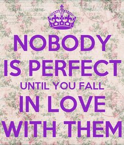 Poster: NOBODY IS PERFECT UNTIL YOU FALL IN LOVE WITH THEM
