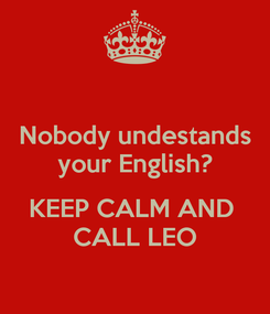 Poster: Nobody undestands your English?  KEEP CALM AND  CALL LEO