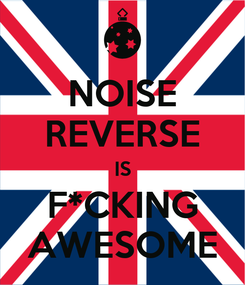 Poster: NOISE REVERSE IS F*CKING AWESOME