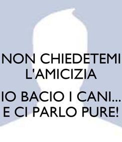 Poster: NON CHIEDETEMI L'AMICIZIA  IO BACIO I CANI... E CI PARLO PURE!