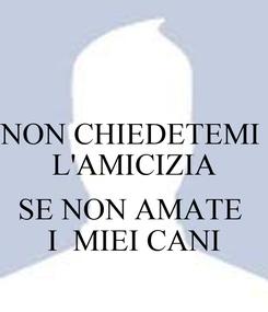 Poster: NON CHIEDETEMI  L'AMICIZIA  SE NON AMATE  I  MIEI CANI