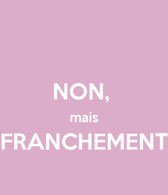Poster:  NON,  mais FRANCHEMENT