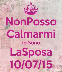 Poster: NonPosso Calmarmi Io Sono LaSposa 10/07/15
